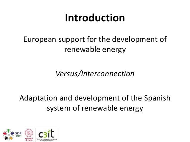 Introduction European support for the development of renewable energy Versus/Interconnection Adaptation and development of...