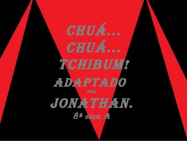 CHUÁ... CHUÁ... TCHIBUM! AdApTAdo por: JoNATHAN. 8ª SÉrIE A