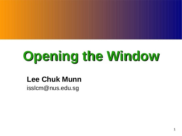 Opening the Window Lee Chuk Munn isslcm@nus.edu.sg  1