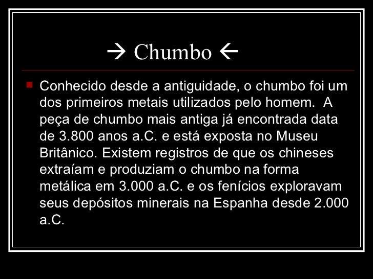   Chumbo   <ul><li>Conhecido desde a antiguidade, o chumbo foi um dos primeiros metais utilizados pelo homem. A peça de...