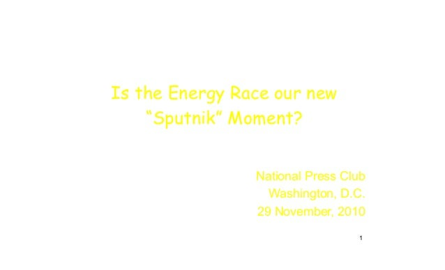 "Is the Energy Race our new ""Sputnik"" Moment? National Press Club Washington, D.C. 29 November, 2010 1"