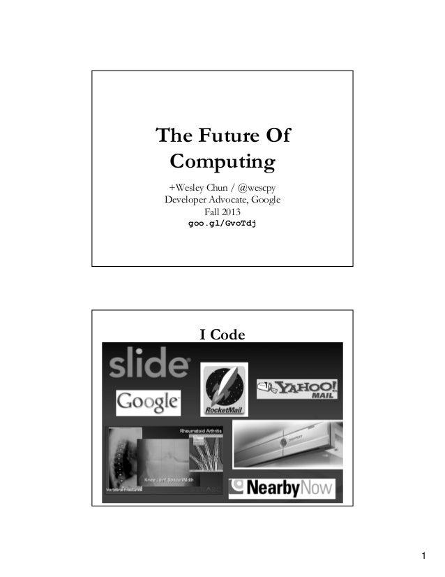 The Future Of Computing +Wesley Chun / @wescpy Developer Advocate, Google Fall 2013 goo.gl/GvoTdj  I Code  1