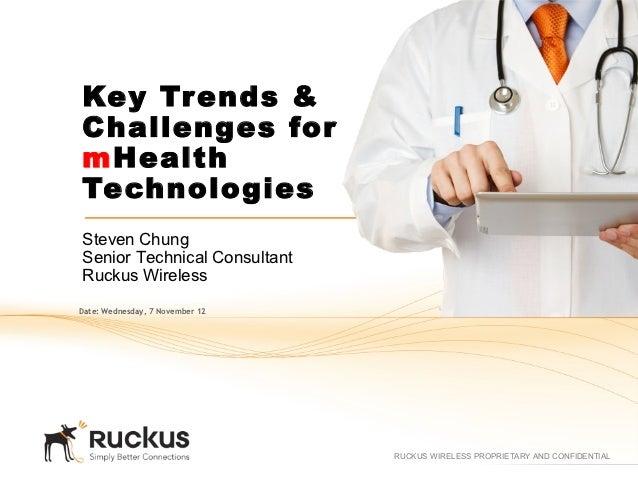 Key Trends &Challenges formHealthTechnologiesSteven ChungSenior Technical ConsultantRuckus WirelessDate: Wednesday, 7 Nove...