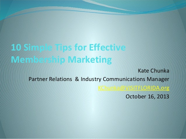 10 Simple Tips for Effective Membership Marketing Kate Chunka Partner Relations & Industry Communications Manager KChunka@...