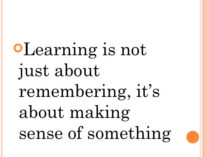 <ul><li>Learning is not just about remembering, it's about making sense of something </li></ul>