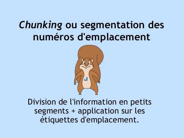 Chunking ou segmentation des  numéros d'emplacement  Division de l'information en petits  segments + application sur les  ...