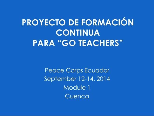 """PROYECTO DE FORMACIÓN CONTINUA PARA """"GO TEACHERS"""" Peace Corps Ecuador September 12-14, 2014 Module 1 Cuenca"""