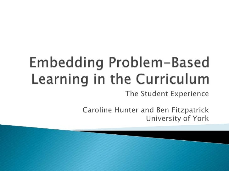 Embedding Problem-Based Learning in the Curriculum<br />The Student Experience<br />Caroline Hunter and Ben Fitzpatrick <b...