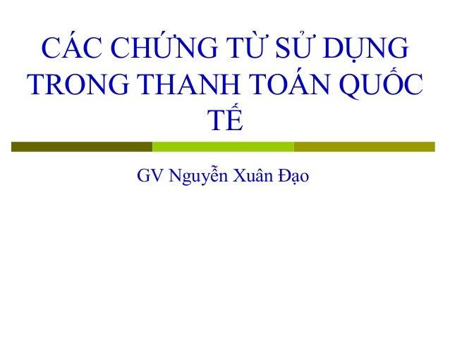 CÁC CHỨNG TỪ SỬ DỤNGTRONG THANH TOÁN QUỐC         TẾ     GV Nguyễn Xuân Đạo