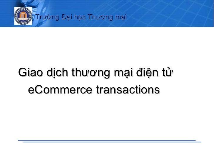 <ul><ul><li>Giao dịch thương mại điện tử </li></ul></ul><ul><ul><li>eCommerce transactions   </li></ul></ul>Trường Đại học...