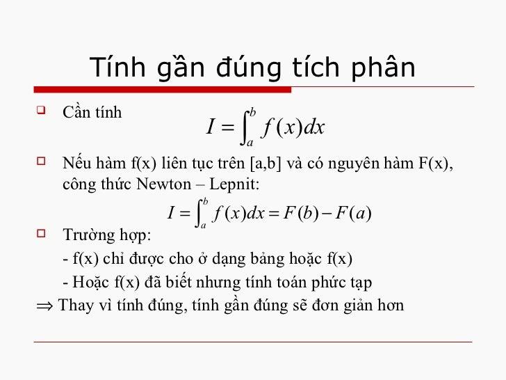 Tính gần đúng tích phân <ul><li>Cần tính </li></ul><ul><li>Nếu hàm f(x) liên tục trên [a,b] và có nguyên hàm F(x), công th...