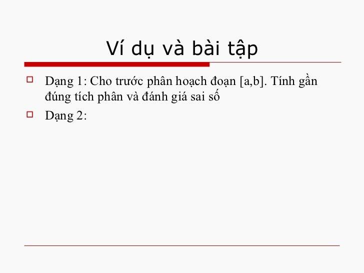 Ví dụ và bài tập <ul><li>Dạng 1: Cho trước phân hoạch đoạn [a,b]. Tính gần đúng tích phân và đánh giá sai số </li></ul><ul...