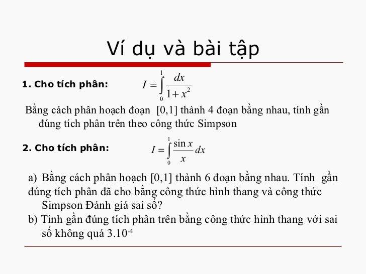 Ví dụ và bài tập Bằng cách phân hoạch đoạn  [0,1] thành 4 đoạn bằng nhau, tính gần đúng tích phân trên theo công thức Simp...