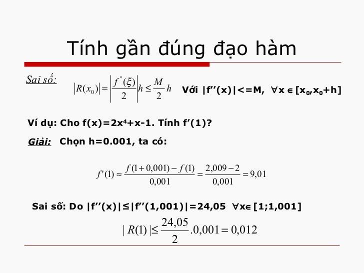 Tính gần đúng đạo hàm <ul><li>Sai số: </li></ul>Với  f''(x) <=M,   x  [x 0 ,x 0 +h] Ví dụ: Cho f(x)=2x 4 +x-1. Tính f'...