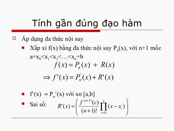 Tính gần đúng đạo hàm <ul><li>Áp dụng đa thức nội suy </li></ul><ul><ul><li>Xấp xỉ f(x) bằng đa thức nội suy P n (x), với ...