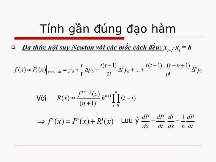 Tính gần đúng đạo hàm <ul><li>Đa thức nội suy Newton với các mốc cách đều:  x i+1 -x i  = h </li></ul>Với  Lưu ý