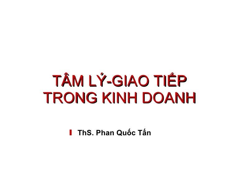 TÂM LÝ-GIAO TIẾP TRONG KINH DOANH ThS. Phan Quốc Tấn