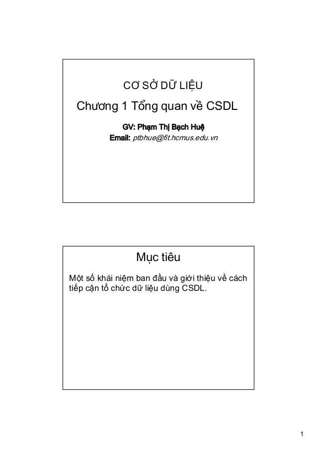 1 CƠ SỞ DỮ LIỆU GV: Phạm Thị Bạch Huệ Email: ptbhue@fit.hcmus.edu.vn Chương 1 Tổng quan về CSDL Mục tiêu Một số khái niệm ...