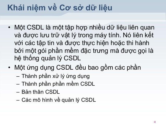 Khái niệm về Cơ sở dữ liệu • Một CSDL là một tập hợp nhiều dữ liệu liên quan và được lưu trữ vật lý trong máy tính. Nó liê...