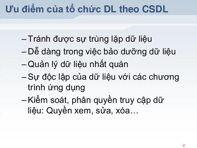 Ưu điểm của tổ chức DL theo CSDL – Tránh được sự trùng lặp dữ liệu – Dễ dàng trong việc bảo dưỡng dữ liệu – Quản lý dữ liệ...