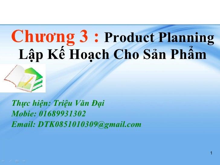 Chương 3 :  Product Planning Lập Kế Hoạch Cho Sản Phẩm Thực hiện: Triệu Văn Đại Mobie: 01689931302 Email: DTK0851010309@gm...