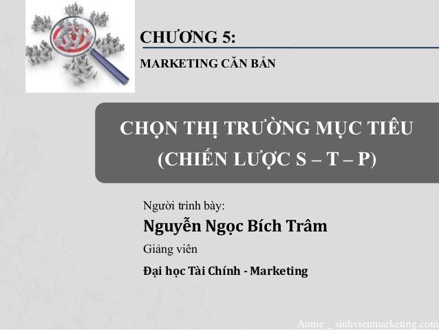 Annie _ sinhvienmarketing.com CHƯƠNG 5: MARKETING CĂN BẢN Người trình bày: Nguyễn Ngọc Bích Trâm Giảng viên Đại học Tài Ch...