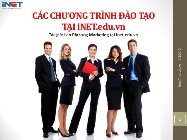 CÁC CHƯƠNG TRÌNH ĐÀO TẠO TẠI iNET.edu.vn Tác giả: Lan Phương Marketing tại inet.edu.vn 7/2/2013http://inet.edu.vn 1