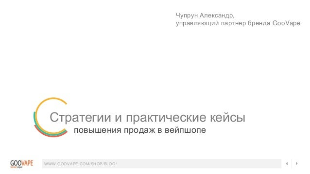 WWW.GOOVAPE.COM/SHOP/BLOG/ повышения продаж в вейпшопе Стратегии и практические кейсы Чупрун Александр, управляющий партне...