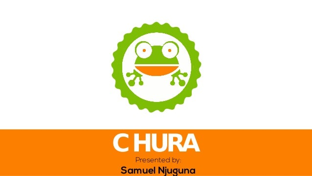 Presented by: Samuel Njuguna  CHURA