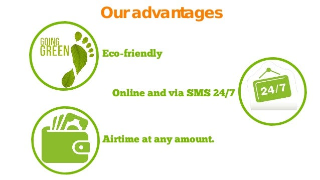 Our advantages  Eco-friendly  Airtime at any amount.  Online and via SMS 24/7