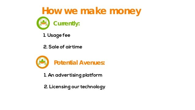 1. Usage fee2. Sale of airtime  How we make money  1. An advertising platform2. Licensing our technology.  Currently:  Pot...