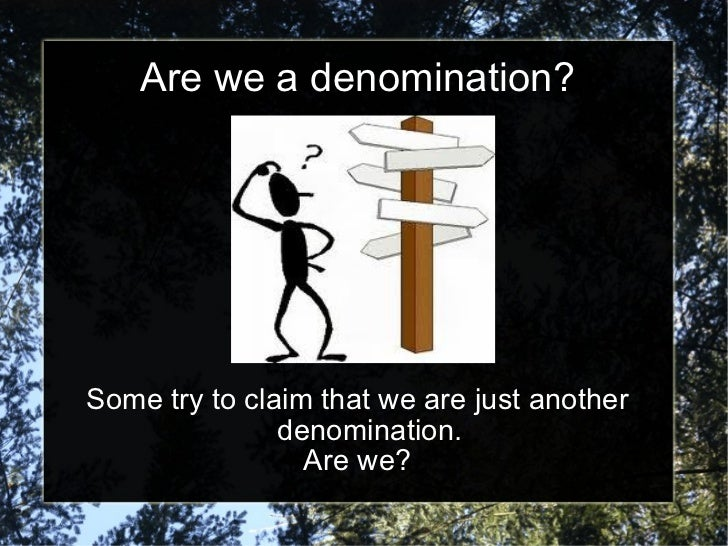 Are we a denomination? Some try to claim that we are just another denomination. Are we?