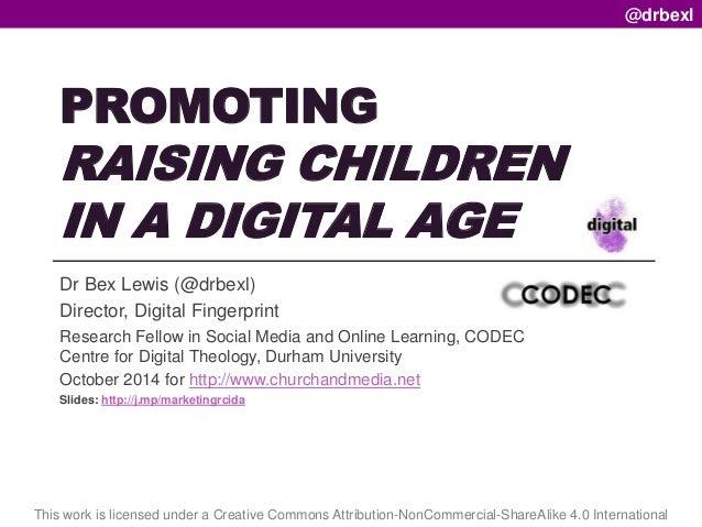 PROMOTING  RAISING CHILDREN  IN A DIGITAL AGE  Dr Bex Lewis (@drbexl)  Director, Digital Fingerprint  Research Fellow in S...