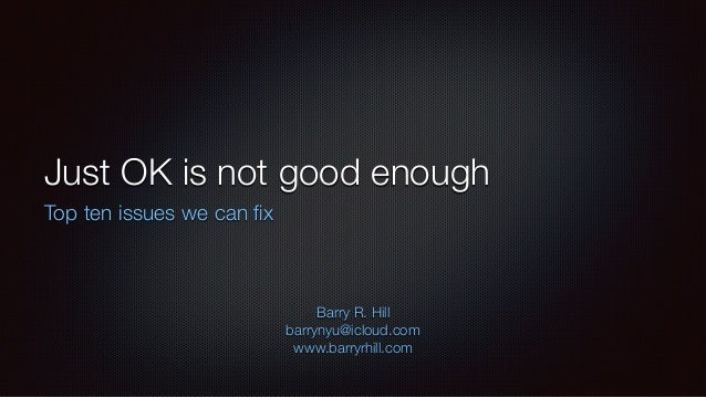 Just OK is not good enough Top ten issues we can fix Barry R. Hill barrynyu@icloud.com www.barryrhill.com