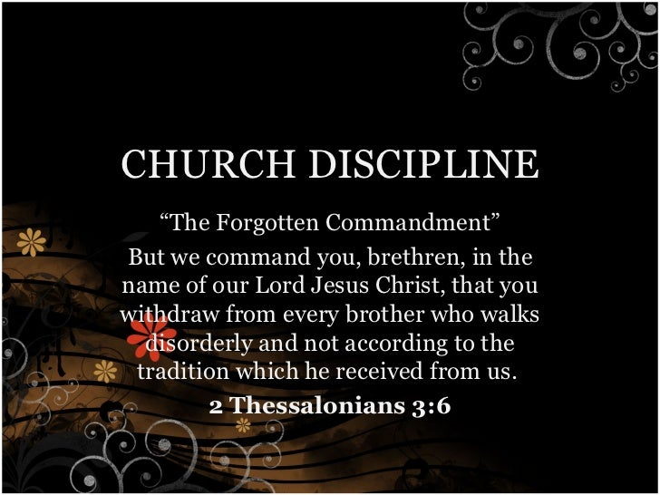 "CHURCH DISCIPLINE "" The Forgotten Commandment"" But we command you, brethren, in the name of our Lord Jesus Christ, that yo..."