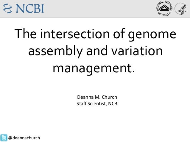 Deanna M. Church Staff Scientist, NCBI @deannachurch The intersection of genome assembly and variation management.