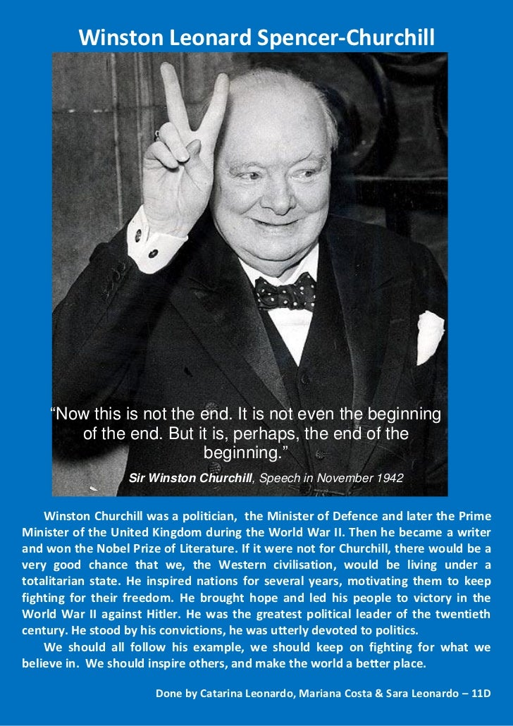 """Winston Leonard Spencer-Churchill     """"Now this is not the end. It is not even the beginning        of the end. But it is,..."""