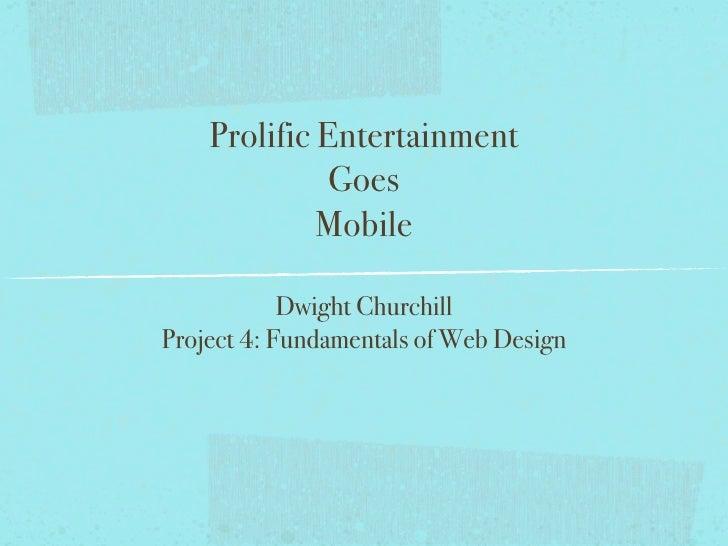 Prolific Entertainment              Goes             Mobile            Dwight ChurchillProject 4: Fundamentals of Web Design