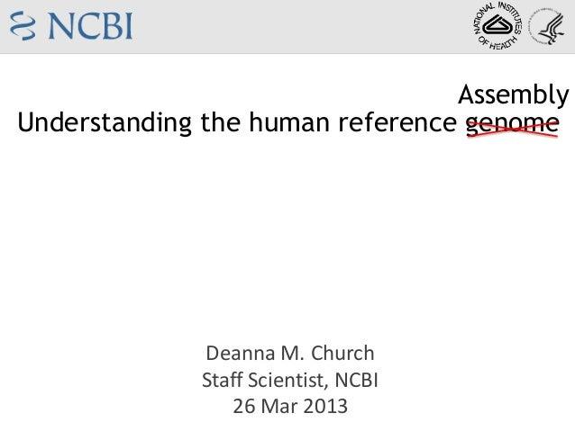 AssemblyUnderstanding the human reference genome             Deanna M. Church             Staff Scientist, NCBI           ...