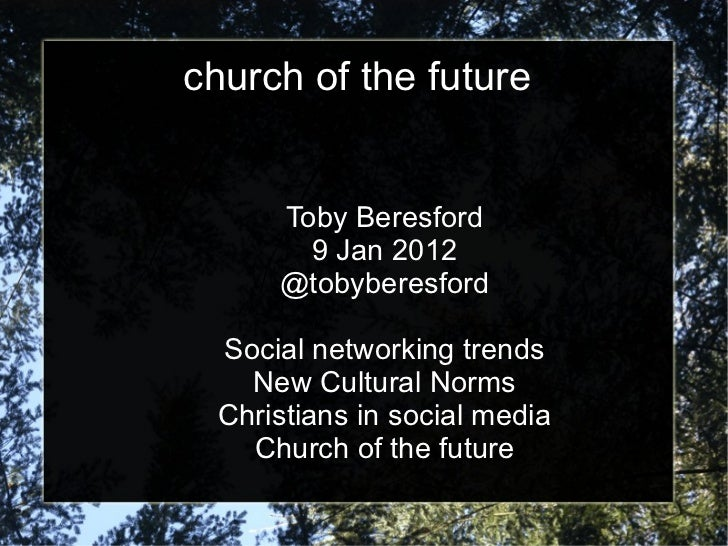 church of the future Toby Beresford 9 Jan 2012 @tobyberesford Social networking trends New Cultural Norms Christians in so...