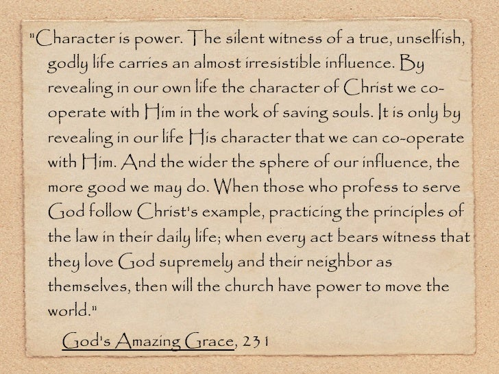 <ul><li>&quot;Character is power. The silent witness of a true, unselfish, godly life carries an almost irresistible influ...