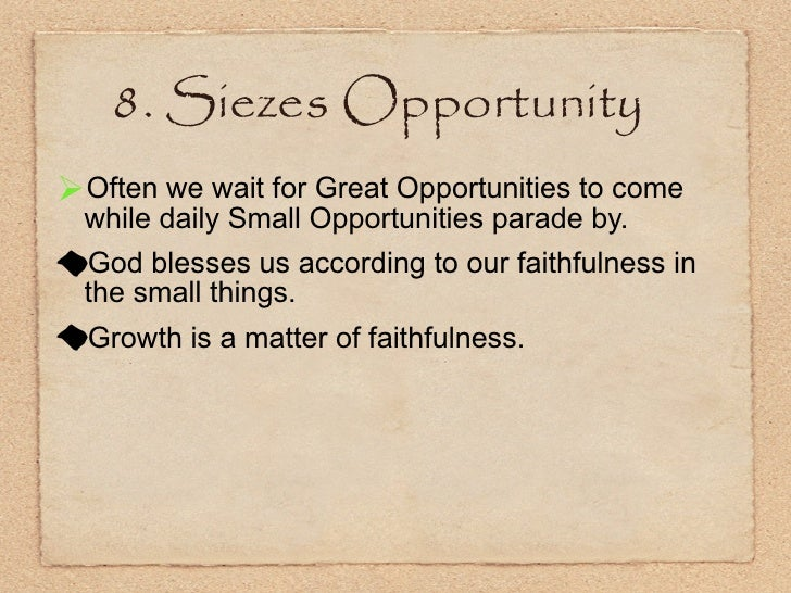 8. Siezes Opportunity <ul><li>Often we wait for Great Opportunities to come while daily Small Opportunities parade by. </l...
