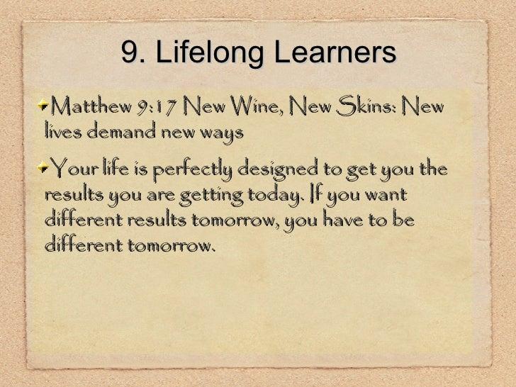 9. Lifelong Learners <ul><li>Matthew 9:17 New Wine, New Skins: New lives demand new ways </li></ul><ul><li>Your life is pe...