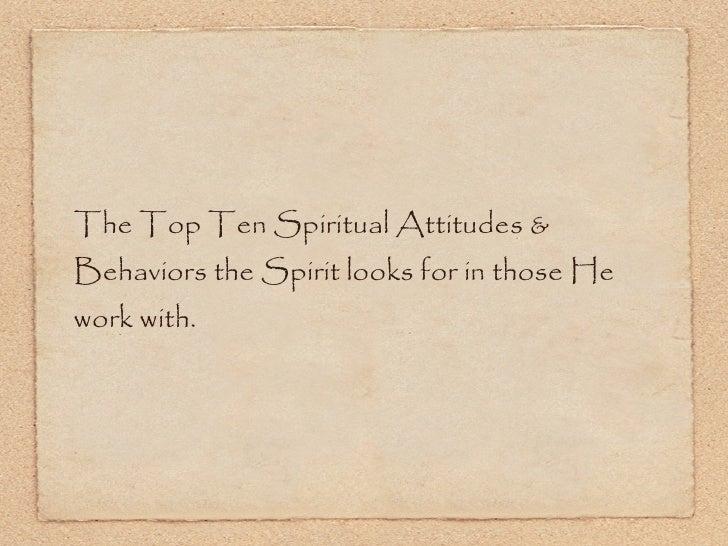 <ul><li>The Top Ten Spiritual Attitudes & Behaviors the Spirit looks for in those He work with. </li></ul>