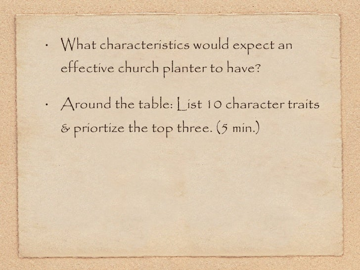 <ul><li>What characteristics would expect an effective church planter to have? </li></ul><ul><li>Around the table: List 10...