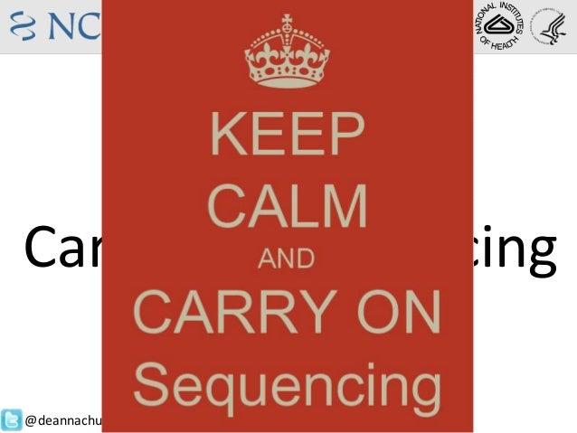 Keep CalmAndCarry on SequencingDeanna M. ChurchStaff Scientist, NCBI@deannachurch