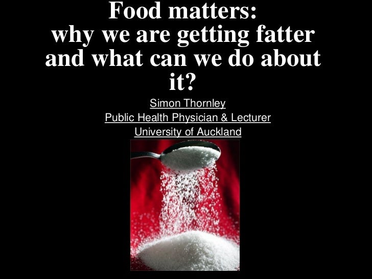 Food matters:why we are getting fatterand what can we do about           it?              Simon Thornley     Public Health...