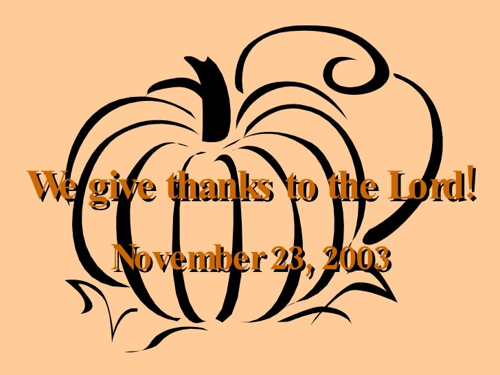 We give thanks to the Lord! November 23, 2003