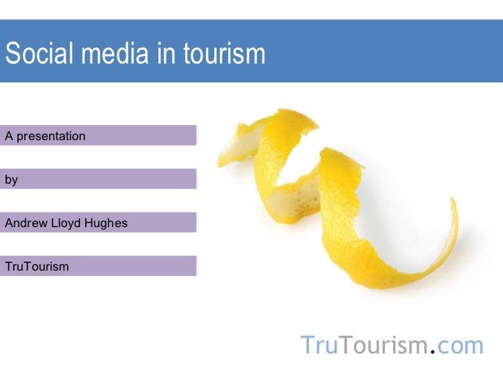 Social media in tourism A presentation by Andrew Lloyd Hughes TruTourism Tru Tourism . com