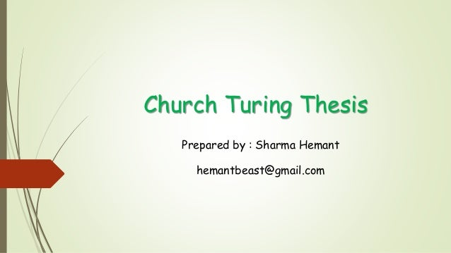 church-turing thesis In computability theory, the church-turing thesis (also known as the turing-church thesis, the church-turing conjecture, church's thesis, church's conjecture, and turing's thesis) is a hypothesis about the nature of computable functions.